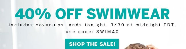 40% off swimwear. Includes cover-ups. Ends tonight, 3/30 at midnight EDT. Use code: SWIM40. Shop the sale!