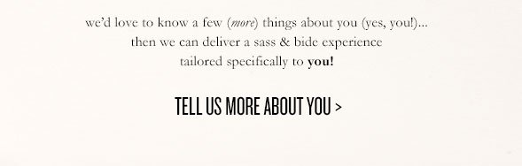 we'd love to know a few (more) things about you (yes, you!)… then we can deliver a sass & bide experience tailored specifically to you! UPDATE YOUR DETAILS >