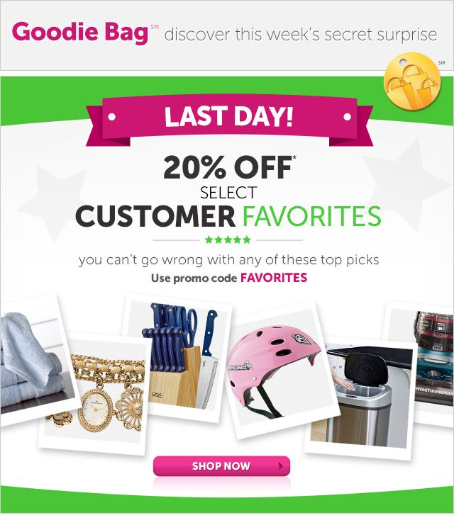 Goodie Bag discover this week's secret surprise - LAST DAY! 20% OFF* select customer favorites - you can't go wrong with any of these top picks - use promo code FAVORITES - Shop Now