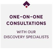 One-on-One Consultations with our Discovery Specialists