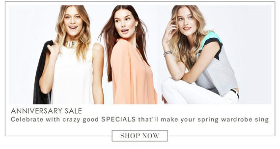 ANNIVERSARY SALE     Celebrate with crazy good SPECIALS that will make your wardrobe sing          SHOP NOW