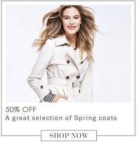 50% OFF     A great selection of Spring coats          SHOP NOW