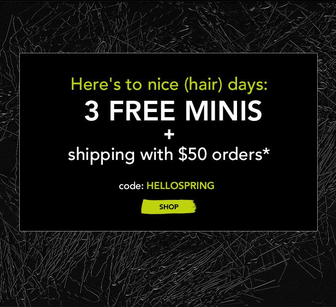 Here's to nice (hair) days: 3 FREE MINIS + shipping with $50 orders* code: HELLOSPRING