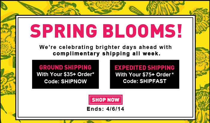 SPRING BLOOMS! | We're celebrating brighter days ahead with complimentary shipping all week. | GROUND SHIPPING With Your $35+ Order* Code: SHIPNOW | EXPEDITED SHIPPING With Your $75+ Order* Code: SHIPFAST | SHOP NOW | Ends: 4/6/14