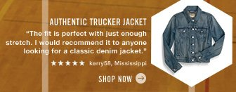 "Authentic Trucker Jacket ""The fit is perfect with just enough stretch. I would recommend it to anyone looking for a classic denim jacket."" ***** kerry58, Mississippi Shop now"