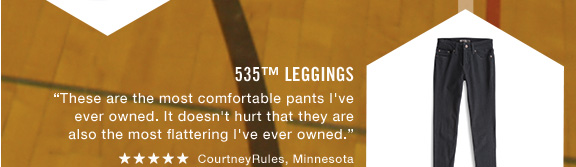 "535™ Leggings ""These are the most comfortable pants I've ever owned. It doesn't hurt that they are also the most flattering I've ever owned."" ***** CourtneyRules, Minnesota"