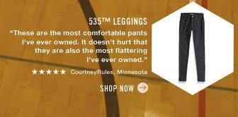 "535™ Leggings ""These are the most comfortable pants I've ever owned. It doesn't hurt that they are also the most flattering I've ever owned."" ***** CourtneyRules, Minnesota Shop now"