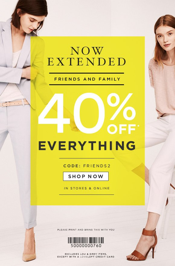NOW EXTENDED  FRIENDS AND FAMILY  40% OFF* EVERYTHING  CODE: FRIENDS2  SHOP NOW  IN STORES & ONLINE  PLEASE PRINT AND  BRING THIS WITH YOU  EXCLUDES LOU & GREY ITEMS,  EXCEPT WITH A LOVELOFT CREDIT CARD