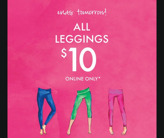 ends tomorrow! ALL LEGGINGS $10 ONLINE ONLY*