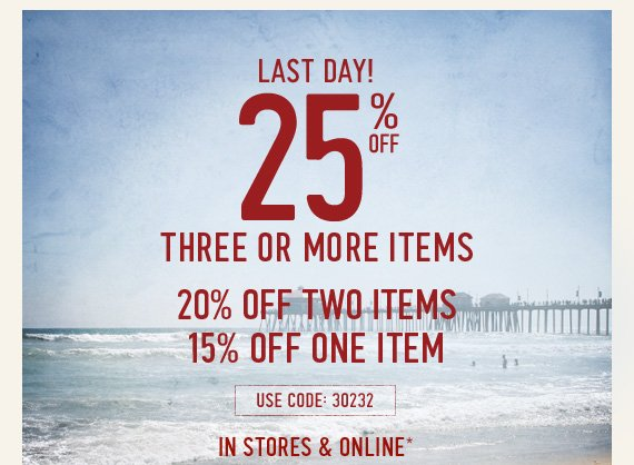 LAST DAY! 25% OFF THREE OR MORE ITEMS 20% OFF TWO ITEMS 15% OFF ONE ITEM USE CODE: 30232 IN STORES & ONLINE*