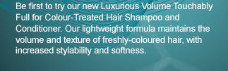 Be first to try our new Luxurious Volume Touchably Full for Colour-Treated Hair Shampoo and Conditioner. Our lightweight formula maintains the volume and texture of freshly-coloured hair, with increased stylability and softness.
