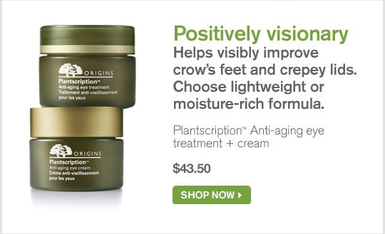 Positively visionary Helps visibly improve crow s feet and creepy lids Choose lightweight or moisture rich formula Plantscription Anti aging eye treatment plus cream 43 dollars and 50 cents SHOP NOW