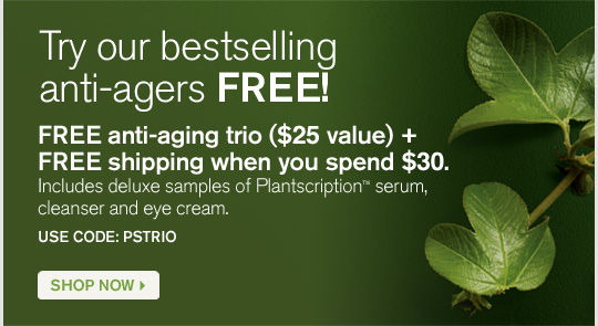 Try our bestselling anti agers FREE FREE anti aging trio 25 dollars value plus FREE shipping when you spend 30 dollars Includes deluxe samples of Plantscription serum cleanser and yey cream USE CODE PSTRIO SHOP NOW