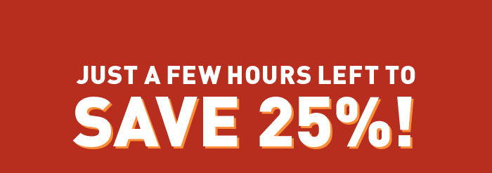 Just a few Hours Left to Save 25%