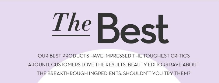 The Best. OUR BEST PRODUCTS HAVE IMPRESSED THE TOUGHEST CRITICS AROUND. CUSTOMERS LOVE THE RESULTS. BEAUTY EDITORS RAVE ABOUT THE BREAKTHROUGH INGREDIENTS. SHOULDN'T YOU TRY THEM?