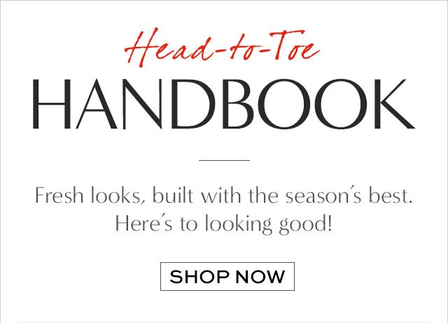 Head-to-Toe HANDBOOK | Fresh looks, built with the season's best. Here's to looking good! | SHOP NOW