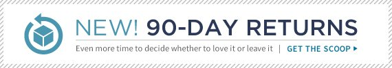 NEW! 90-Day Returns | Even more time to decide whether to love it or leave it | Get The Scoop