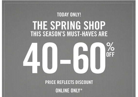 TODAY ONLY! THE SPRING SHOP THIS SEASON'S MUST–HAVES ARE 40-60% OFF PRICE REFLECTS DISCOUNT ONLINE ONLY*