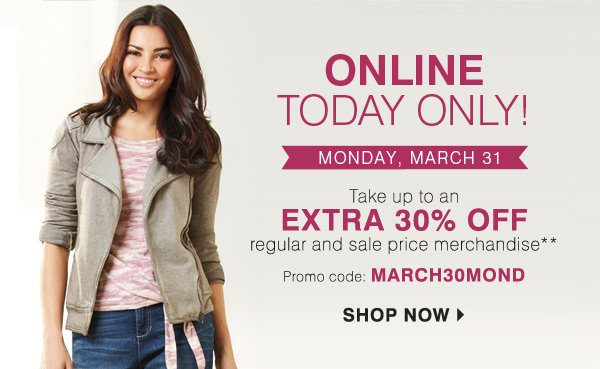 ONLINE TODAY ONLY! MONDAY, MARCH 31. Take up to an EXTRA 30% OFF regular and sale price merchandise** Promo code: MARCH30MOND SHOP NOW.