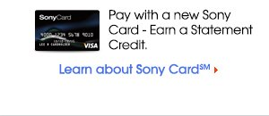 Pay with a new Sony Card ' Earn a Statement Credit. | Learn about Sony Card℠