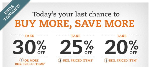 Ends tonight! Today's your last chance to BUY MORE, SAVE MORE: Take 30% off 3 or more reg. priced items* Take 25% off 2 reg. priced items* Take 20% off 1 reg. priced item*
