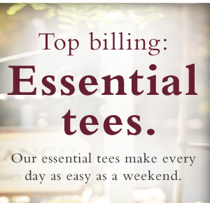 Our essential tees make every day as easy as a weekend.