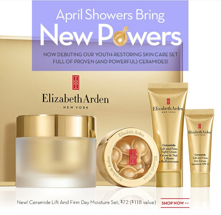 April Showers Bring New Powers. NOW DEBUTING OUR YOUTH-RESTORING SKIN CARE SET FULL OF PROVEN (AND POWERFUL) CERAMIDES! New! Ceramide Lift And Firm Day Moisture Set, $72 ($118 value). SHOP NOW.