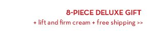 8-PIECE DELUXE GIFT + lift and firm cream + free shipping.