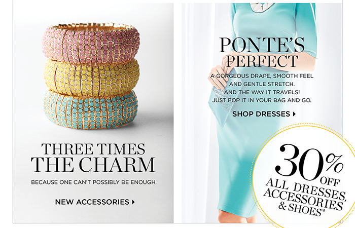 Thee times the charm because one can't possibly be enough. Shop new accessories. Ponte's perfect, a gorgeous drape, smooth feel, and the way it travels! Just pop it in your bag and go. Shop dresses.