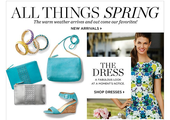 All things spring, the warm weather arrives and out come our favorites! Shop new arrivals. The dress, a fabulous look at a moment's notice. Shop dresses.