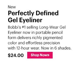 New Perfectly Defined Gel Eyeliner, $24 Bobbi's #1 selling Long-Wear Gel Eyeliner now in portable pencil form delivers richly pigmented color and effortless precision with 12-hour wear. Now in 6 shades.  Shop Now »