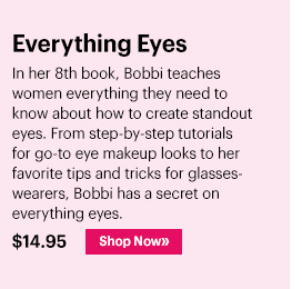 New Everything Eyes, $14.95 In her 8th book, Bobbi teaches women everything they need to know about how to create standout eyes.  From step-by-step tutorials for go-to eye makeup looks to her favorite tips and tricks for glasses-wearers, Bobbi has a secret on everything eyes.  Shop Now »