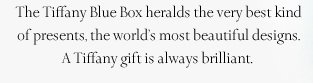 The Tiffany Blue Box heralds the very best kind of presents, the world's most beautiful designs. A Tiffany gift is always brilliant.