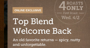 ONLINE EXCLUSIVE -- Top Blend Welcome Back -- An old favorite returns – spicy, nutty and unforgettable. -- 4 ROASTS ONLY -- First Roast -- Wed. 4/2
