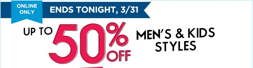 ONLINE ONLY | ENDS TONIGHT, 3/31 | UP TO 50% OFF MEN'S & KIDS STYLES