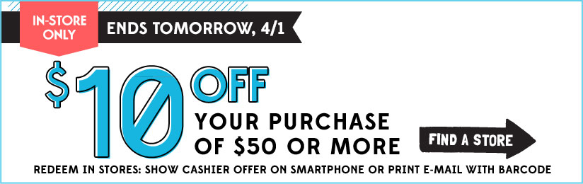 IN-STORE ONLY | ENDS TOMORROW, 4/1 | $10 OFF YOUR PURCHASE OF $50 OR MORE | FIND A STORE | REDEEM IN STORES: SHOW CASHIER OFFER ON SMARTPHONE OR PRINT E-MAIL WITH BARCODE