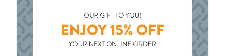 OUR GIFT YOU!     ENJOY 15% OFF     YOUR NEXT ONLINE ORDER