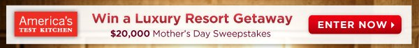 America's Test Kitchen - Win a Luxury Resort Getaway - $20,000 Mother's Day Sweepstakes - ENTER NOW
