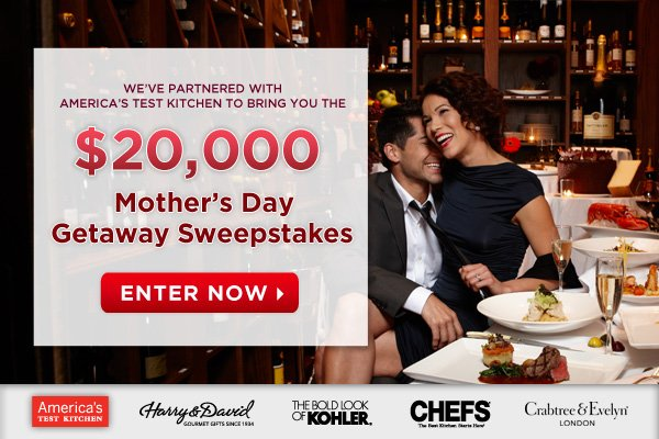 We've partnered with America's Test Kitchen to bring you the $20,000 Mother's Day Getaway Sweepstakes - ENTER NOW