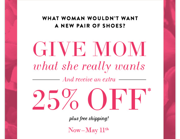 GIVE MOM what she really wants - And recieve an extra - 25% OFF*