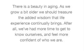 There is a beauty in aging. As we grow a bit older we should treasure the added wisdom that life experience continually brings. After all, we've had more time to get to know ourselves, and feel more confident of who we are.