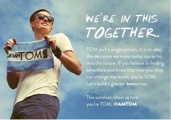 We're in this together. This summer, show us how you're TOM: #IAMTOM