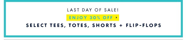 Last day of sale! Enjoy 30% off Select tees, totes, shorts + flip-flops
