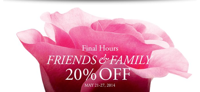 Final Hours - FRIENDS & FAMILY - 20% OFF - MAY 21-27, 2014
