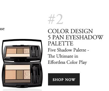 #2 COLOR DESIGN 5 PAN EYESHADOW PALETTE Five Shadow Palette - The Ultimate in Effortless Color Play SHOP NOW