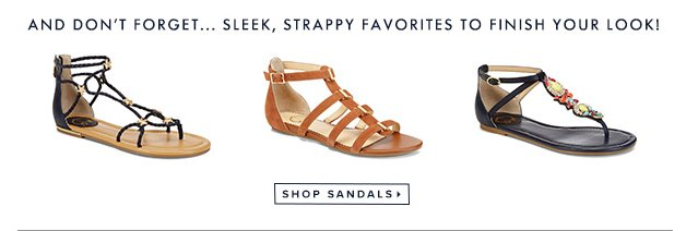 And don't forget...sleek, strappy favorites to finish your look! Shop sandals »