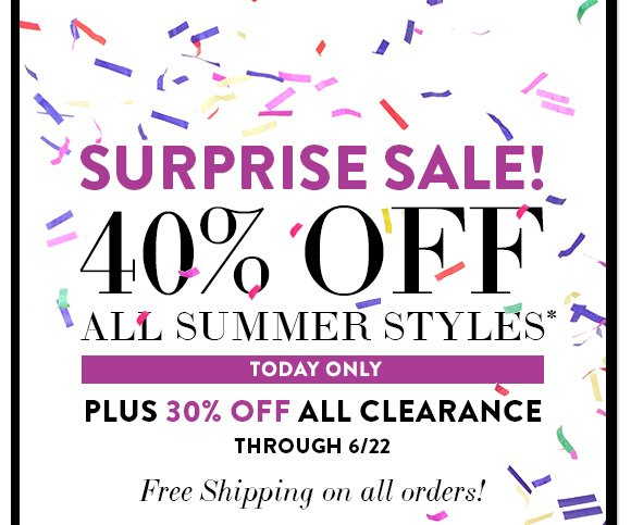 Surprise Sale! 40% off ALL summer styles Today Only PLUS: 30% off all Clearance through 6/22 & Free Shipping on all orders