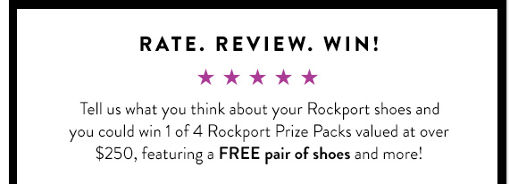 Rate. Review. Win! Tell us what you think about your Rockport shoes and you could win 1 of 4  Rockport Prize Packs valued at over $250, featuring a FREE pair of shoes  + more