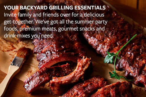 YOUR BACKYARD GRILLING ESSENTIALS - Invite family and friends over for a delicious get-together. We've got all the summer party foods, premium meats, gourmet snacks and drink mixes you need.