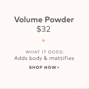 Volume Powder, $32.  What it does: Adds body & mattifies